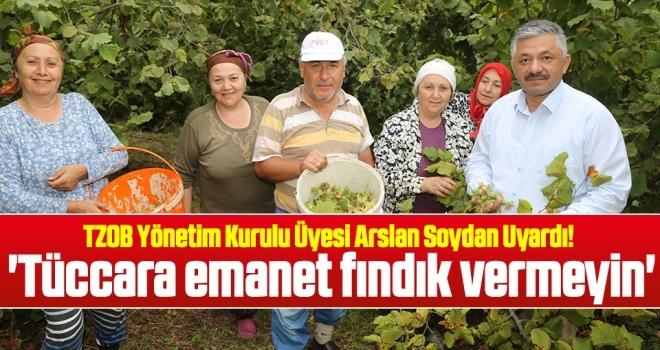 Arslan Soydan: Tüccara emanet fındık vermeyin