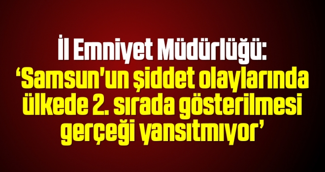 İl Emniyet Müdürlüğü: Samsun'un şiddet olaylarında ülkede 2. sırada gösterilmesi gerçeği yansıtmıyor