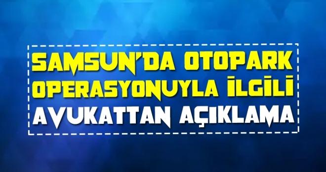 Samsun'da Otopark operasyonuyla ilgili avukattan açıklama