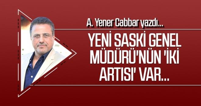 Yeni SASKİ Genel Müdürü'nün 'iki artısı' var... A.YENER CABBAR Yazdı