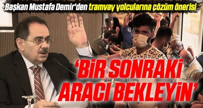 Başkan Mustafa Demir'den tramvay yolcularına çözüm önerisi; Bir sonraki aracı bekleyin