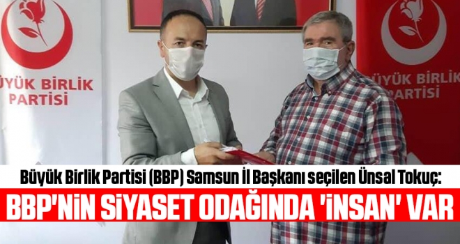 BBP Samsun İl Başkanı seçilen Ünsal Tokuç: BBP'nin siyaset odağında 'insan' var