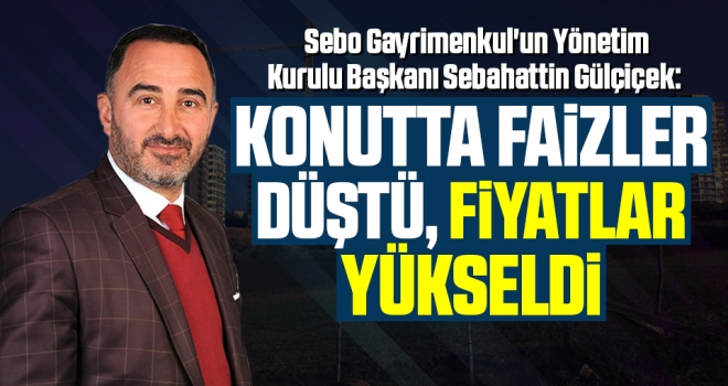 Sebo Gayrimenkul Yönetim Kurulu Başkanı Sebahattin Gülçiçek: Konutta faizler düştü, fiyatlar yükseldi