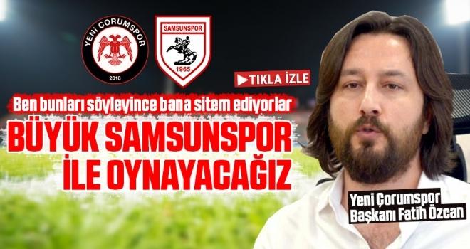 Yeni Çorumspor Başkanı Fatih Özcan: Büyük Samsunspor İle Oynayacağız
