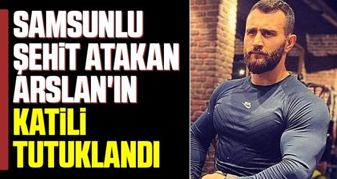 Samsunlu Şehit Atakan Arslan'ın Katili Tutuklandı