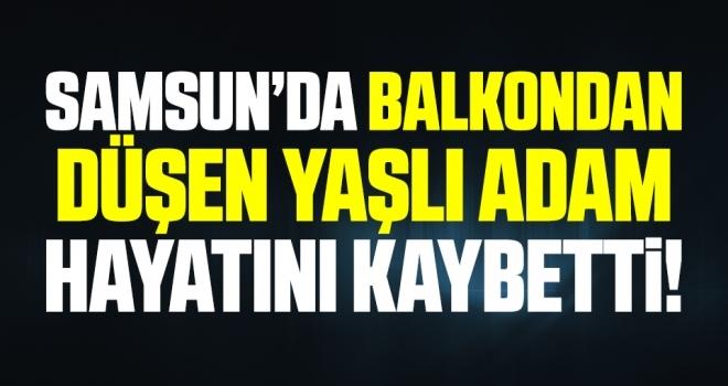 Samsun'da Balkondan düşen yaşlı adam hayatını kaybetti