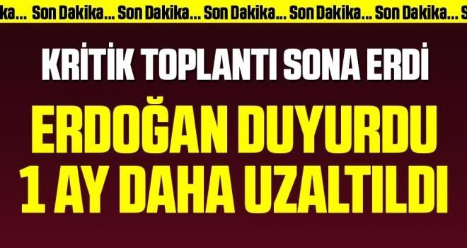 Kritik Toplantı Sona Erdi! Cumhurbaşkanı Erdoğan Duyurdu 1 Ay Daha Uzatıldı