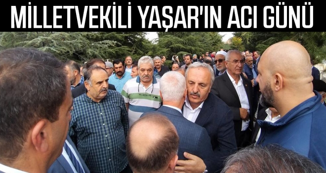 Milletvekili Yaşar'ın acı günü