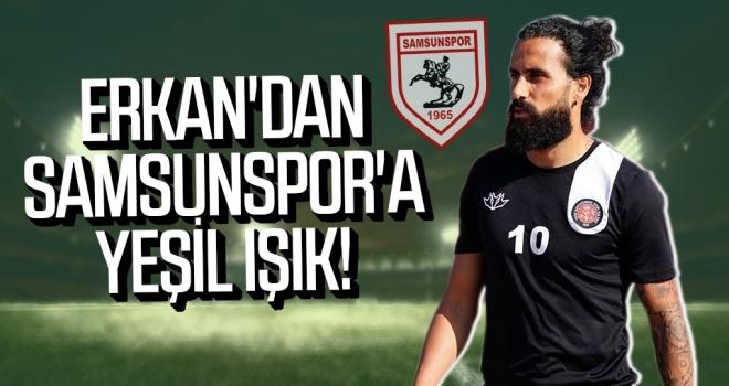 Erkan'dan Samsunspor'a Yeşil Işık!
