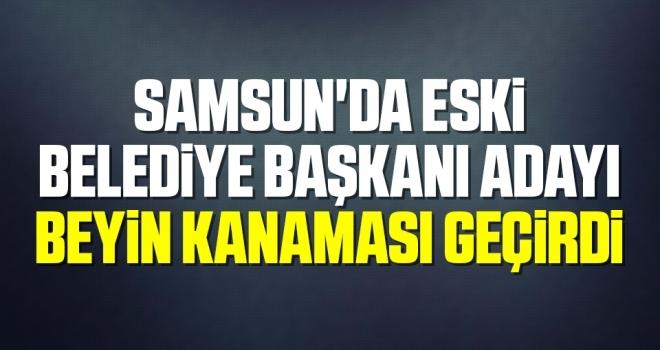 Samsun'da Eski Belediye Başkanı Adayı Beyin Kanaması Geçirdi