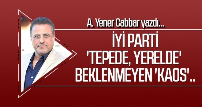A.YENER CABBAR yazdı: İYİ Parti 'Tepede, yerelde' beklenmeyen 'kaos'..