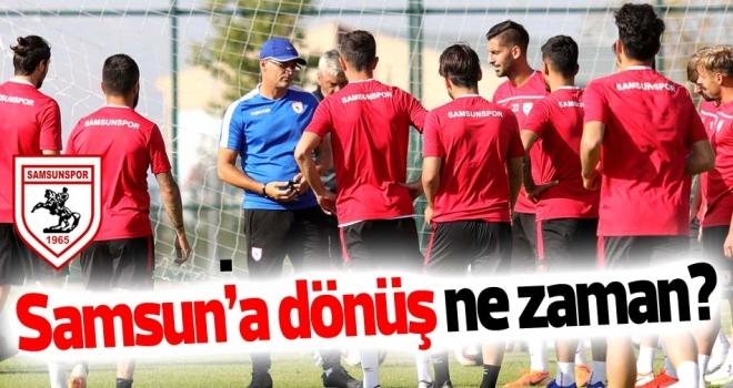 Samsunspor Haberleri | Takım ne zaman dönüyor?