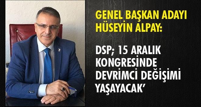 ALPAY: 'DSP 15 ARALIK KONGRESİNDE DEVRİMCİ DEĞİŞİMİ YAŞAYACAK'