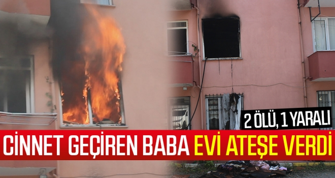Cinnet geçiren baba evi ateşe verdi: 2 ölü, 1 yaralı