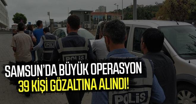 Samsun'da Büyük Operasyon: 39 gözaltı