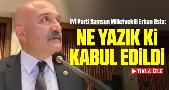 İYİ Parti Samsun Milletvekili Erhan Usta: Ne Yazık ki Kabul Edildi