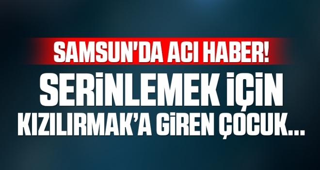 Samsun'da Acı Haber! Serinlemek İçin Kızılırmak'a Giren Çocuk...