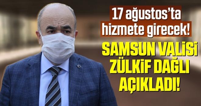 Samsun Valisi Dr. Zülkif Dağlı Açıkladı! 17 Ağustos'ta Hizmete Girecek