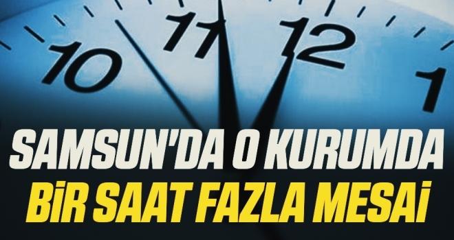 Samsun'da O Kurumda Bir Saat Fazla Mesai