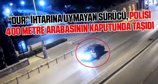 'Dur' ihtarına uymayan sürücü, polisi 400 metre arabasının kaputunda taşıdı