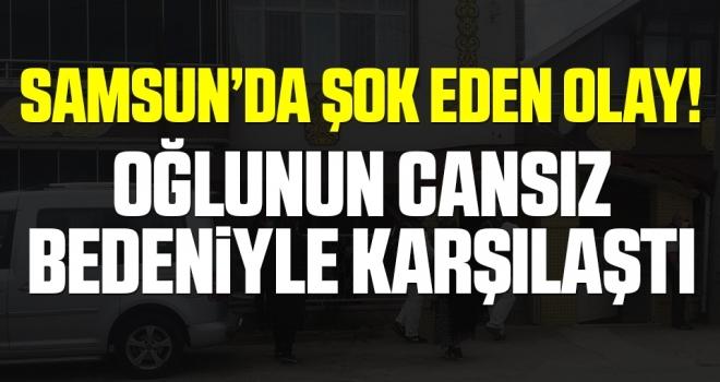 Samsun'da Şok Eden Olay! Oğlunun Cansız Bedeniyle Karşılaştı