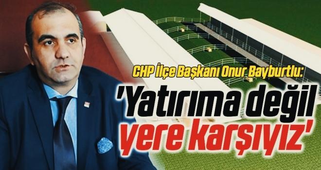CHP İlçe Başkanı Onur Bayburtlu:Yatırıma değil yere karşıyız