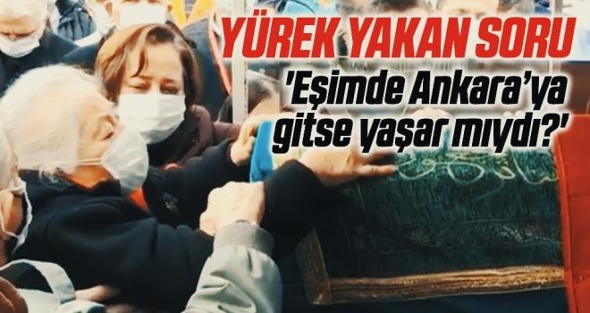 Yürek Yakan Soru! Eşimde Ankara'ya Gitse Yaşar Mıydı?