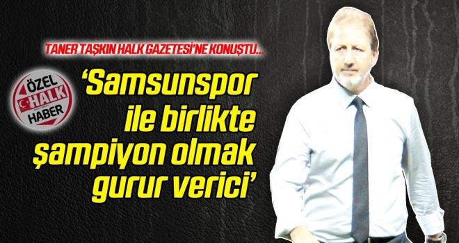 Taner Taşkın: 'Samsunspor ile birlikte şampiyon olmak gurur verici'