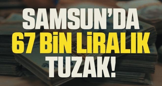 Samsun'da 67 Bin Liralık Tuzak!