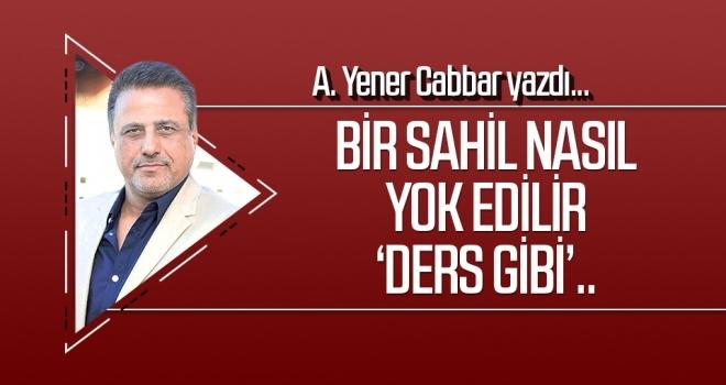 A.YENER CABBAR yazdı: Bir sahil nasıl yok edilir 'ders gibi'..