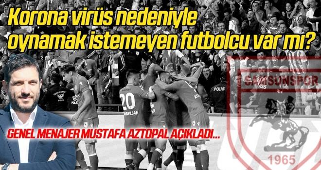Yılport Samsunspor'da korona virüs nedeniyle oynamak istemeyen futbolcu var mı? Genel Menajer Mustafa Aztopal açıkladı...