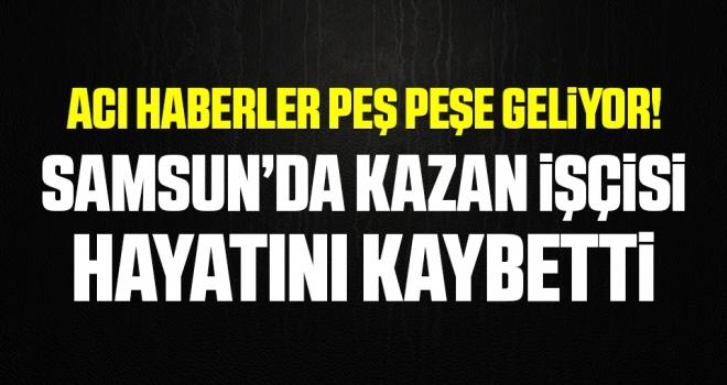 Acı Haberler Peş Peşe Geliyor! Samsun'da Kazan İşçisi Hayatını Kaybetti