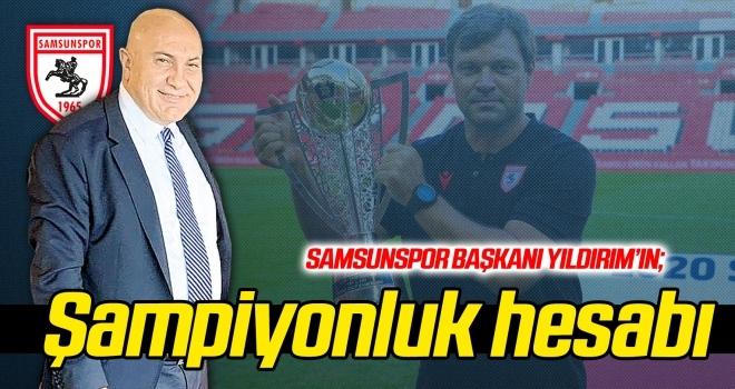 Samsunspor Başkanı Yıldırım'ın şampiyonluk hesabı...