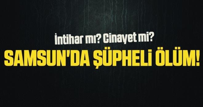 Samsun'da şüpheli ölüm! Yurt Dışından İzne Gelmiş