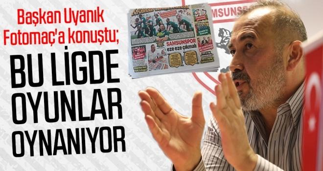 Başkan Uyanık Fotomaç'a konuştu: Bu ligde oyunlar oynanıyor