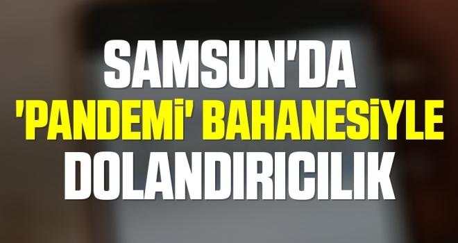 Samsun'da 'Pandemi' bahanesiyle dolandırıcılık