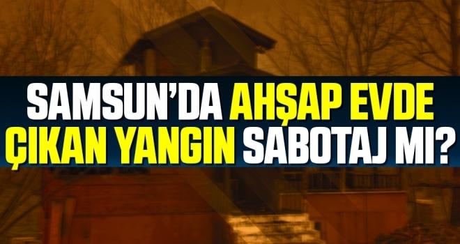 Samsun'da Ahşap Evde Çıkan Yangın Sabotaj Mı?