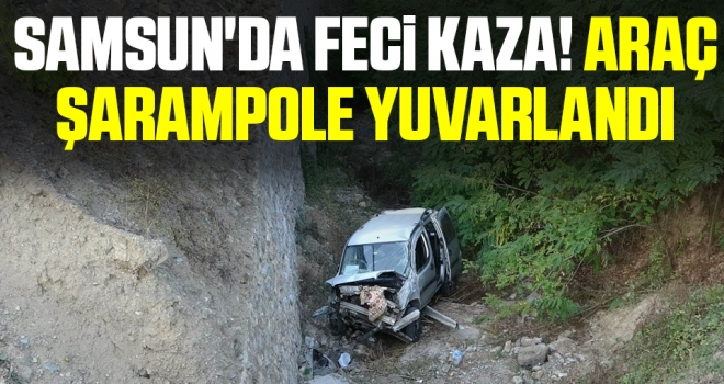 Samsun'da Feci Kaza! Araç şarampole yuvarlandı