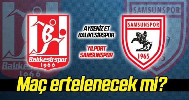 Aydeniz Et Balıkesirspor - Yılport Samsunspor maçı ertelenecek mi?
