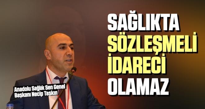 Anadolu Sağlık Sen Genel Başkanı Necip Taşkın: Sağlıkta Sözleşmeliİdareci Olamaz