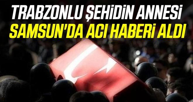 Trabzonlu şehidin annesi Samsun'da acı haberi aldı