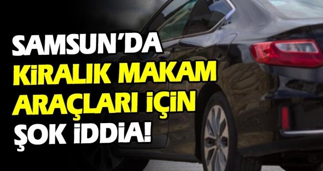 Samsun'da Kiralık makamaraçları için şok iddia!