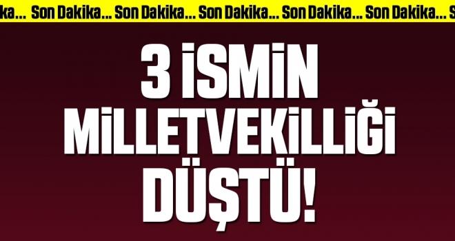 Son Dakika... 3 İsmin Milletvekilliği Düştü!