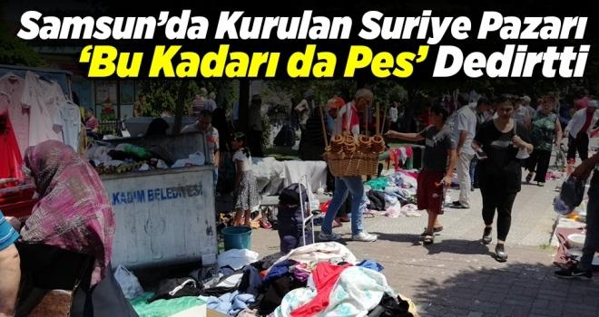 Samsun'da Kurulan Suriye Pazarı 'Bu Kadarı da Pes' Dedirtti
