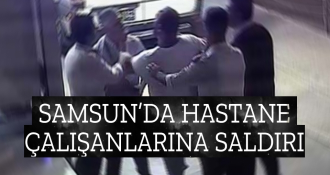 Samsun'da HastaneÇalışanlarına Saldırı !