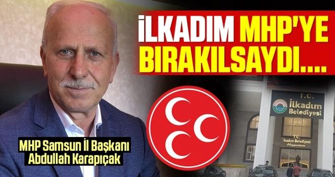 MHP Samsun İl Başkanı Abdullah Karapıçak: İlkadım MHP'ye Bırakılsaydı...