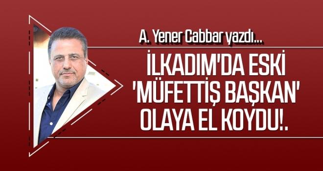 A.YENER CABBAR yazdı: İlkadım'da eski 'müfettiş başkan' olaya el koydu!.