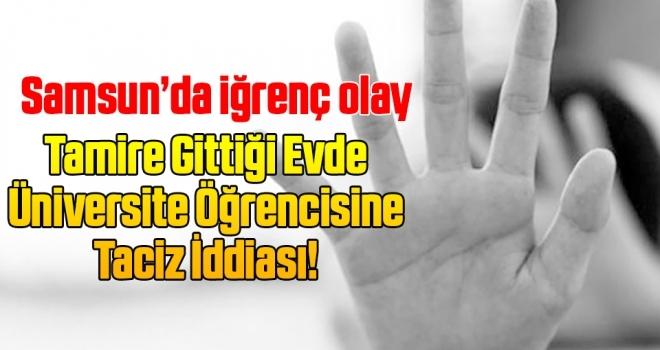 Samsun'da Tamire Gittiği Evde Üniversite Öğrencisine Taciz İddiası!