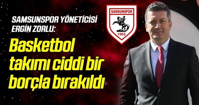 Ergin Zorlu: Samsunspor Basketbol takımı ciddi bir borçla bırakıldı