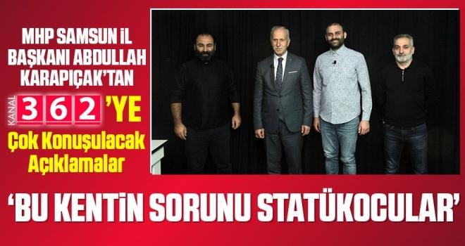 MHP Samsun İl Başkanı Abdullah Karapıçak: Bu Kentin Sorunu Statükocular